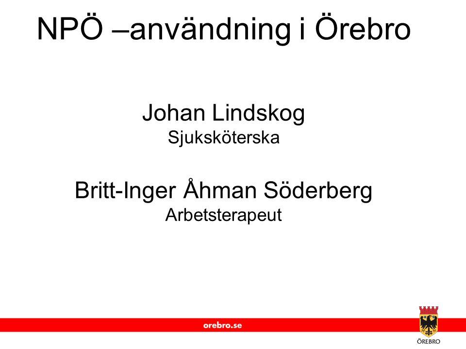 www.orebro.se NPÖ –användning i Örebro Johan Lindskog Sjuksköterska Britt-Inger Åhman Söderberg Arbetsterapeut