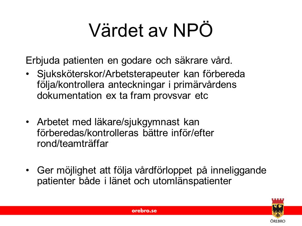 www.orebro.se Värdet av NPÖ Erbjuda patienten en godare och säkrare vård. Sjuksköterskor/Arbetsterapeuter kan förbereda följa/kontrollera anteckningar