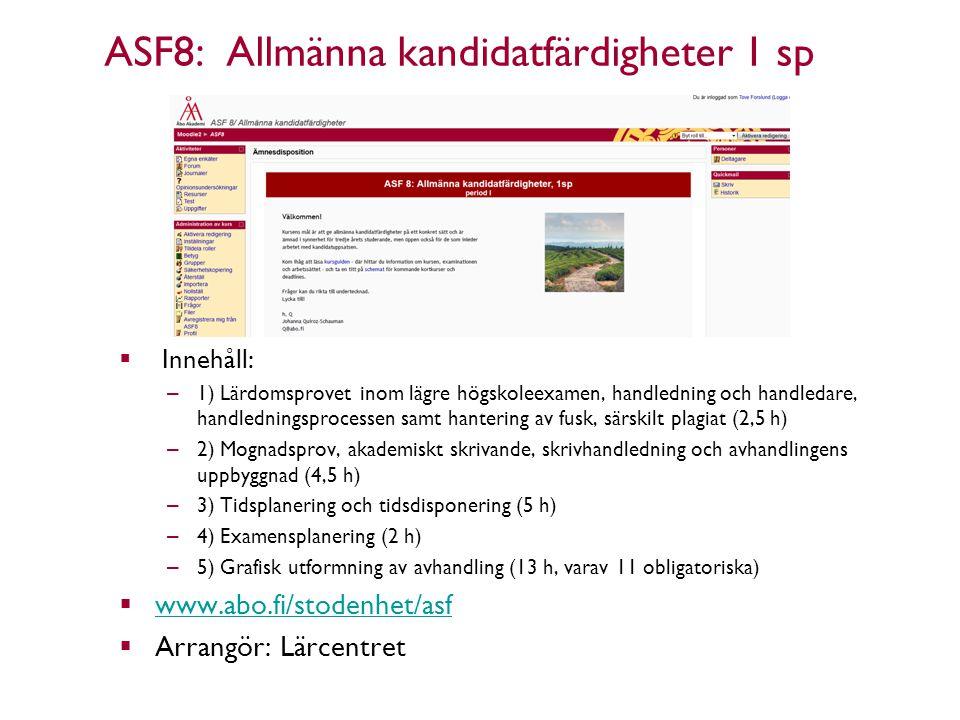 ASF8: Allmänna kandidatfärdigheter 1 sp  Innehåll: – 1) Lärdomsprovet inom lägre högskoleexamen, handledning och handledare, handledningsprocessen samt hantering av fusk, särskilt plagiat (2,5 h) – 2) Mognadsprov, akademiskt skrivande, skrivhandledning och avhandlingens uppbyggnad (4,5 h) – 3) Tidsplanering och tidsdisponering (5 h) – 4) Examensplanering (2 h) – 5) Grafisk utformning av avhandling (13 h, varav 11 obligatoriska)  www.abo.fi/stodenhet/asf www.abo.fi/stodenhet/asf  Arrangör: Lärcentret Åbo Akademi - Domkyrkotorget 3 - 20500 Åbo 15 15.3.2013