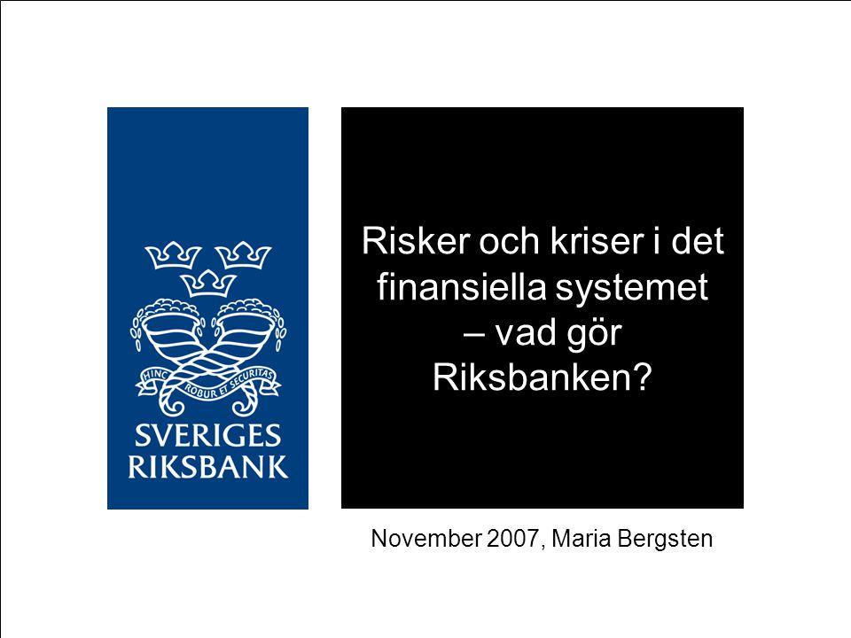 Risker och kriser i det finansiella systemet – vad gör Riksbanken? November 2007, Maria Bergsten