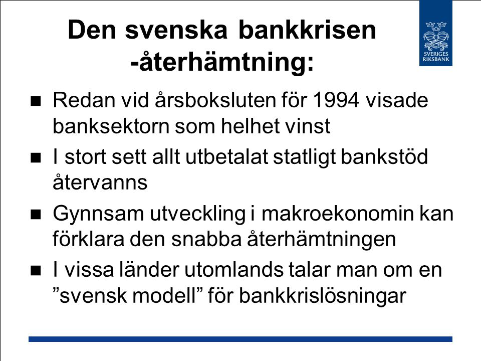 Redan vid årsboksluten för 1994 visade banksektorn som helhet vinst I stort sett allt utbetalat statligt bankstöd återvanns Gynnsam utveckling i makroekonomin kan förklara den snabba återhämtningen I vissa länder utomlands talar man om en svensk modell för bankkrislösningar Den svenska bankkrisen -återhämtning:
