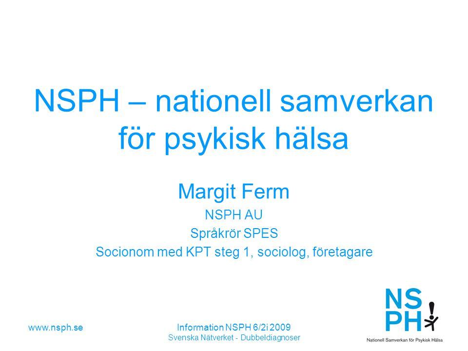 www.nsph.seInformation NSPH 6/2i 2009 Svenska Nätverket - Dubbeldiagnoser NSPH – nationell samverkan för psykisk hälsa Margit Ferm NSPH AU Språkrör SPES Socionom med KPT steg 1, sociolog, företagare