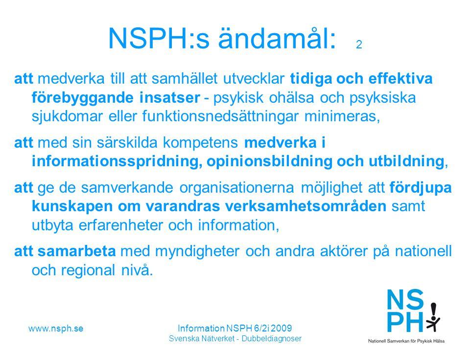 www.nsph.seInformation NSPH 6/2i 2009 Svenska Nätverket - Dubbeldiagnoser NSPH:s ändamål: 2 att medverka till att samhället utvecklar tidiga och effektiva förebyggande insatser - psykisk ohälsa och psyksiska sjukdomar eller funktionsnedsättningar minimeras, att med sin särskilda kompetens medverka i informationsspridning, opinionsbildning och utbildning, att ge de samverkande organisationerna möjlighet att fördjupa kunskapen om varandras verksamhetsområden samt utbyta erfarenheter och information, att samarbeta med myndigheter och andra aktörer på nationell och regional nivå.
