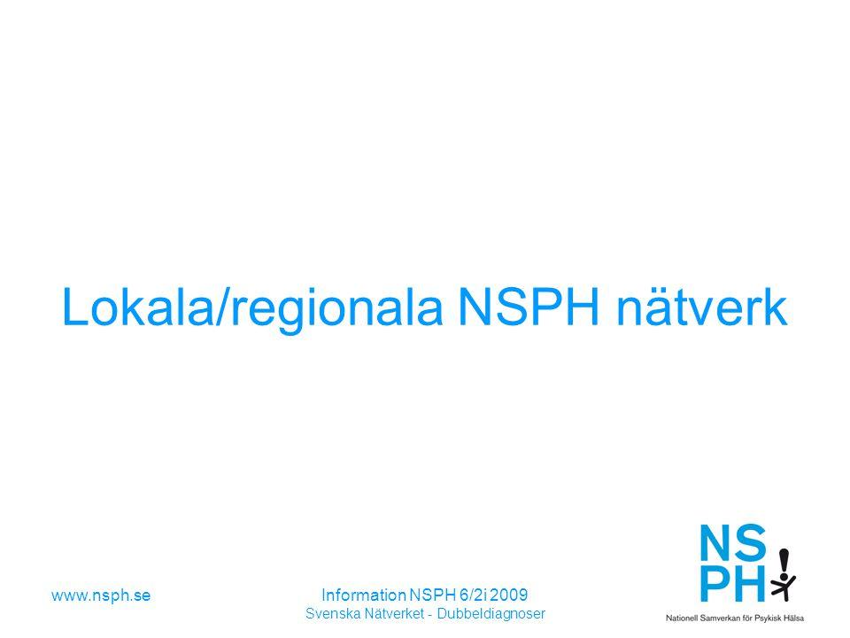 www.nsph.seInformation NSPH 6/2i 2009 Svenska Nätverket - Dubbeldiagnoser Lokala/regionala NSPH nätverk