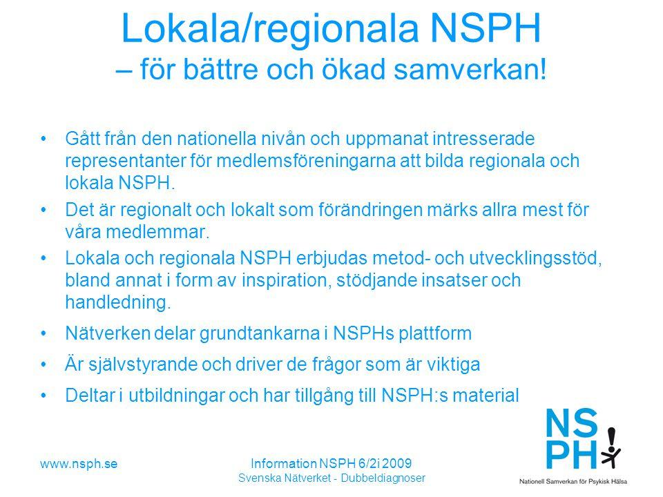 www.nsph.seInformation NSPH 6/2i 2009 Svenska Nätverket - Dubbeldiagnoser Lokala/regionala NSPH – för bättre och ökad samverkan.