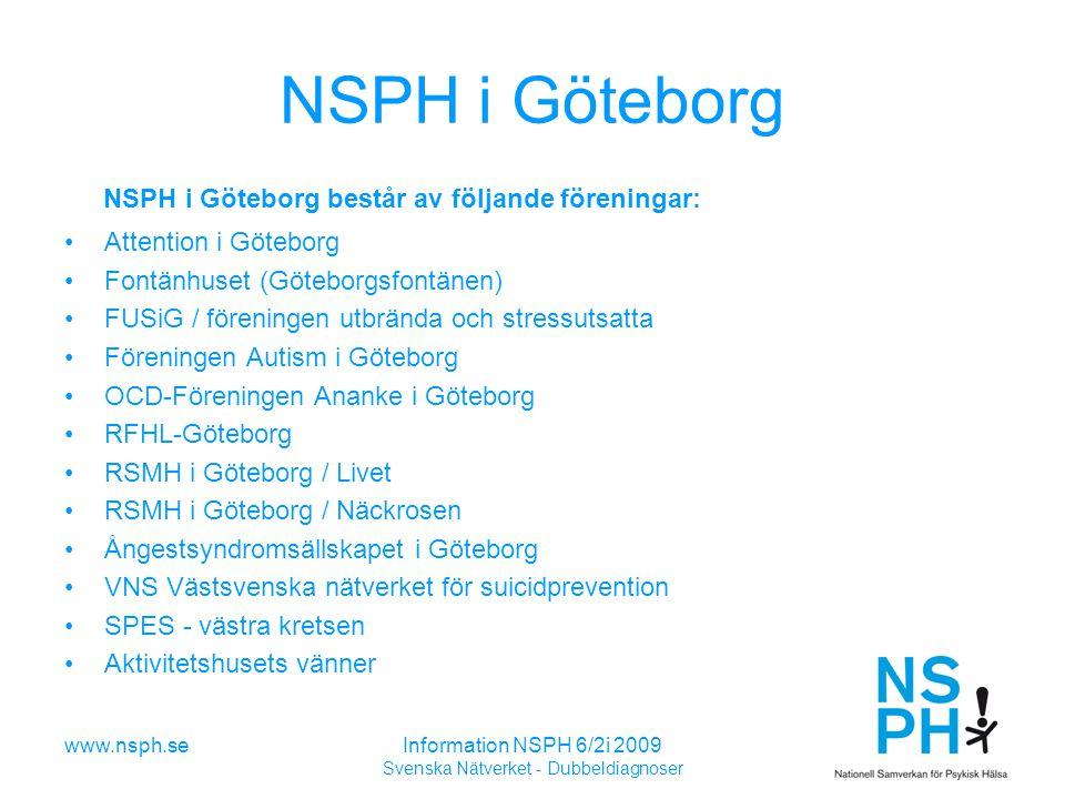 www.nsph.seInformation NSPH 6/2i 2009 Svenska Nätverket - Dubbeldiagnoser NSPH i Göteborg NSPH i Göteborg består av följande föreningar: Attention i Göteborg Fontänhuset (Göteborgsfontänen) FUSiG / föreningen utbrända och stressutsatta Föreningen Autism i Göteborg OCD-Föreningen Ananke i Göteborg RFHL-Göteborg RSMH i Göteborg / Livet RSMH i Göteborg / Näckrosen Ångestsyndromsällskapet i Göteborg VNS Västsvenska nätverket för suicidprevention SPES - västra kretsen Aktivitetshusets vänner