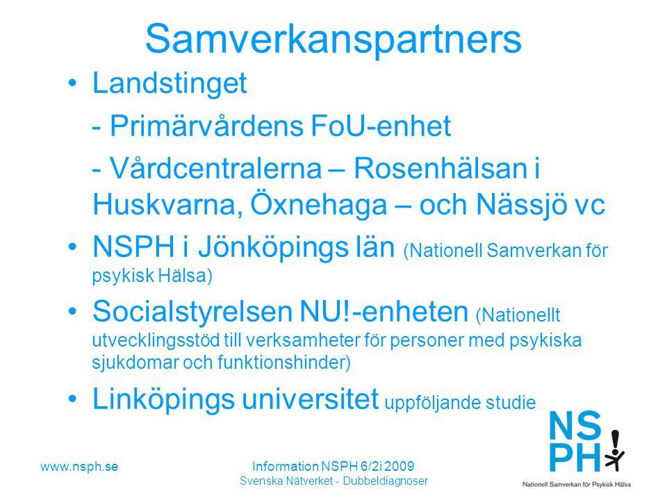 www.nsph.seInformation NSPH 6/2i 2009 Svenska Nätverket - Dubbeldiagnoser Samverkanspartners Landstinget - Primärvårdens FoU-enhet - Vårdcentralerna – Rosenhälsan i Huskvarna, Öxnehaga – och Nässjö vc NSPH i Jönköpings län (Nationell Samverkan för psykisk Hälsa) Socialstyrelsen NU!-enheten (Nationellt utvecklingsstöd till verksamheter för personer med psykiska sjukdomar och funktionshinder) Linköpings universitet uppföljande studie