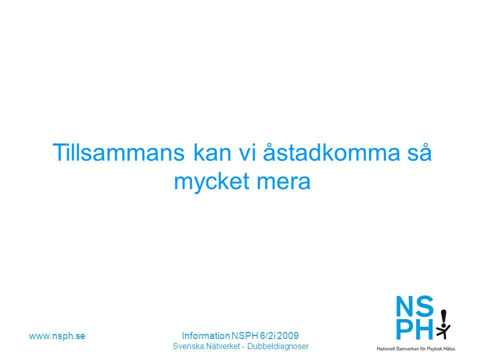 www.nsph.seInformation NSPH 6/2i 2009 Svenska Nätverket - Dubbeldiagnoser Tillsammans kan vi åstadkomma så mycket mera
