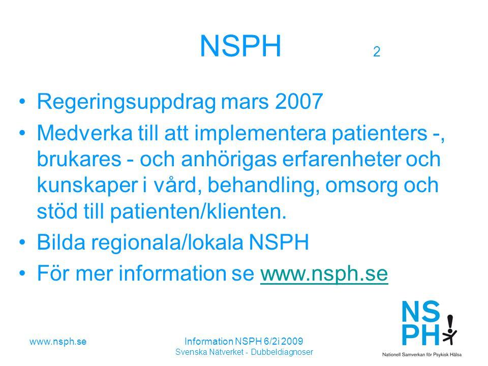 Information NSPH 6/2i 2009 Svenska Nätverket - Dubbeldiagnoser NSPH:s ändamål: 1 att genom organiserad samverkan medverka till att psykiatrin utvecklas på ett humant, effektivt och säkert sätt – genom att berörda samhällsorgan tar tillvara den erfarenhet och kraft som medverkan från patienter, brukare och anhöriga erbjuder.