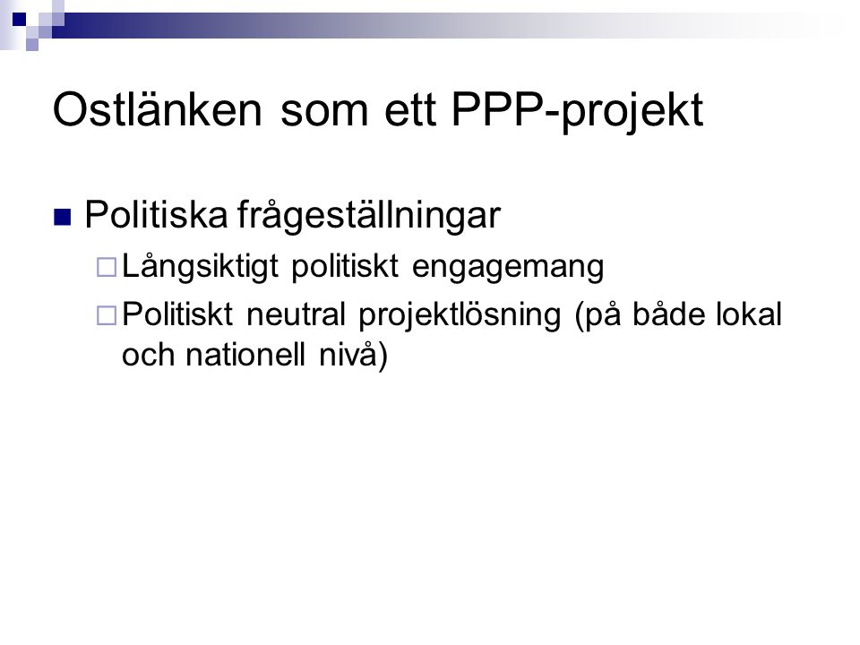 Ostlänken som ett PPP-projekt Politiska frågeställningar  Långsiktigt politiskt engagemang  Politiskt neutral projektlösning (på både lokal och nati