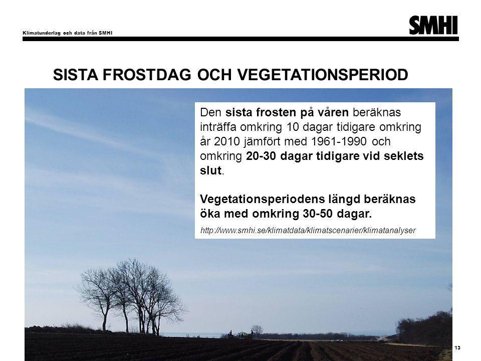 Klimatunderlag och data från SMHI 13 För Sveriges del pekar klimatscenarierna i huvudsak på: SISTA FROSTDAG OCH VEGETATIONSPERIOD Den sista frosten på våren beräknas inträffa omkring 10 dagar tidigare omkring år 2010 jämfört med 1961-1990 och omkring 20-30 dagar tidigare vid seklets slut.