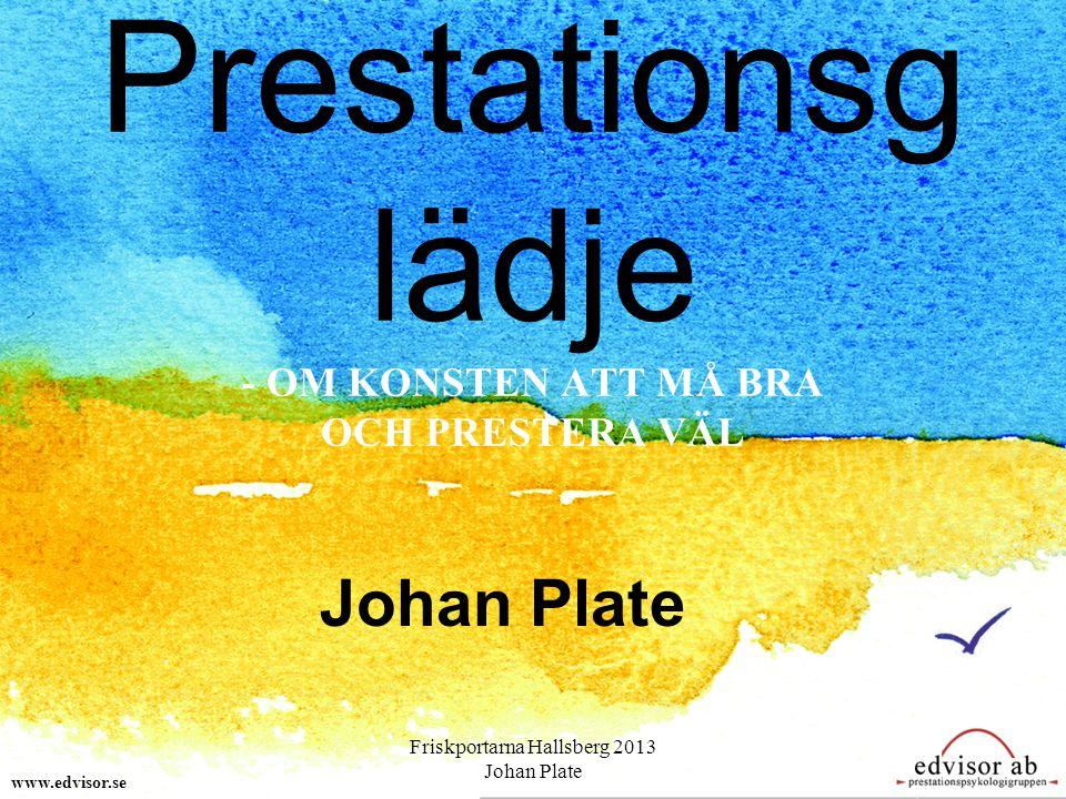 Prestationsg lädje - OM KONSTEN ATT MÅ BRA OCH PRESTERA VÄL Johan Plate www.edvisor.se Friskportarna Hallsberg 2013 Johan Plate