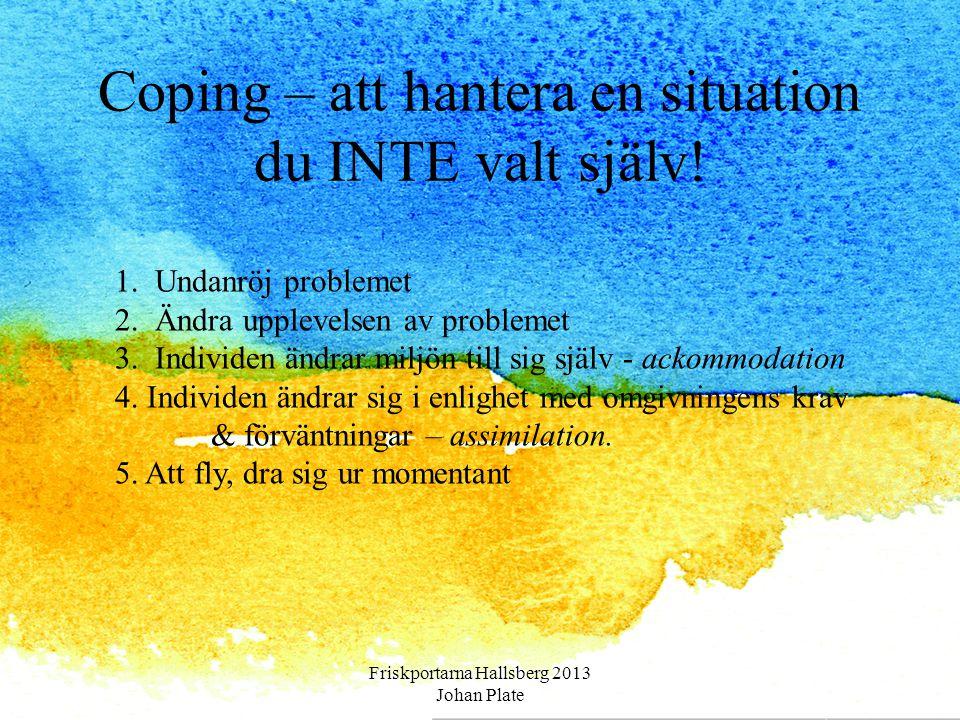 Coping – att hantera en situation du INTE valt själv! Friskportarna Hallsberg 2013 Johan Plate 1. Undanröj problemet 2. Ändra upplevelsen av problemet