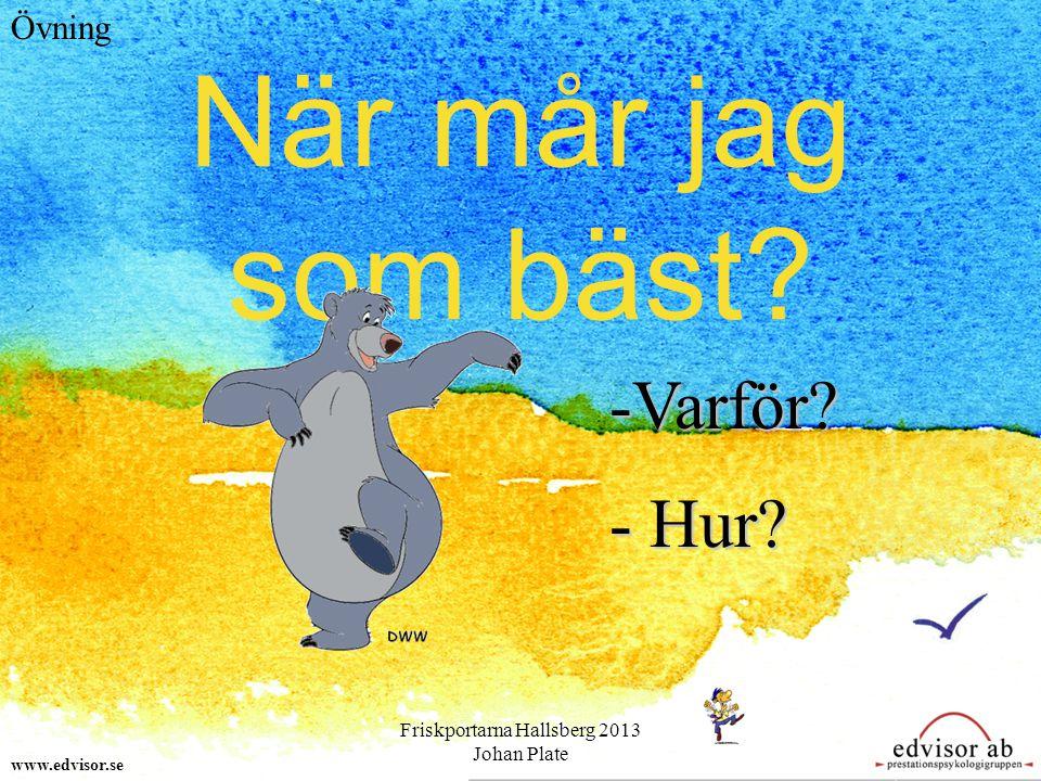När mår jag som bäst? www.edvisor.se Övning -V-V-V-Varför? - H- H- H- Hur? Friskportarna Hallsberg 2013 Johan Plate