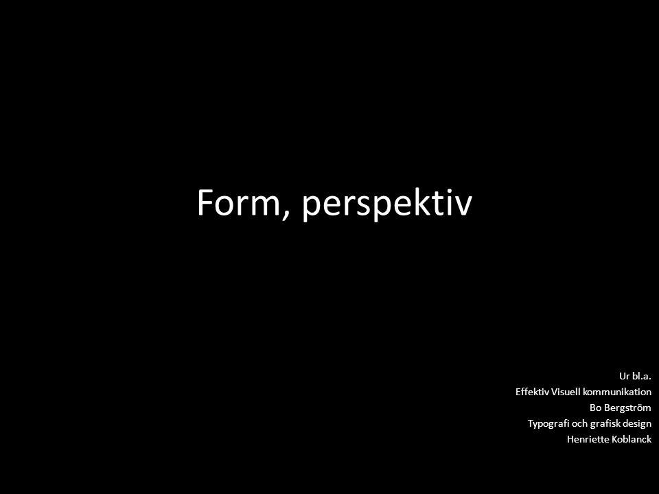 Form, perspektiv Ur bl.a. Effektiv Visuell kommunikation Bo Bergström Typografi och grafisk design Henriette Koblanck