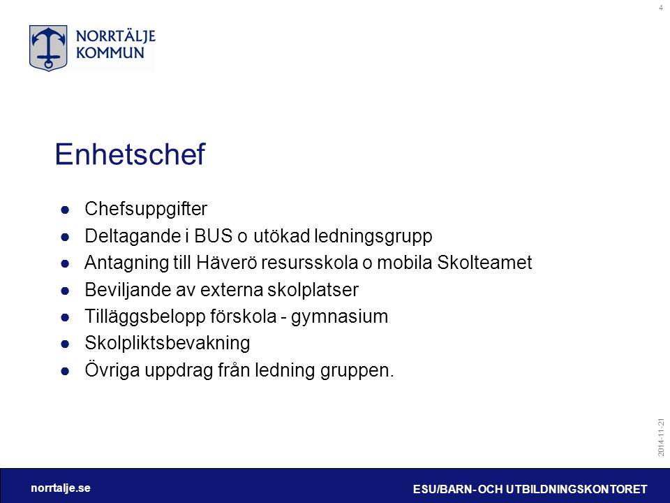 norrtalje.se 2014-11-21 ESU/BARN- OCH UTBILDNINGSKONTORET 4 Enhetschef ●Chefsuppgifter ●Deltagande i BUS o utökad ledningsgrupp ●Antagning till Häverö
