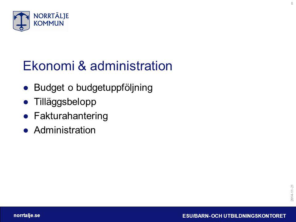 norrtalje.se 2014-11-21 ESU/BARN- OCH UTBILDNINGSKONTORET 6 Ekonomi & administration ●Budget o budgetuppföljning ●Tilläggsbelopp ●Fakturahantering ●Administration