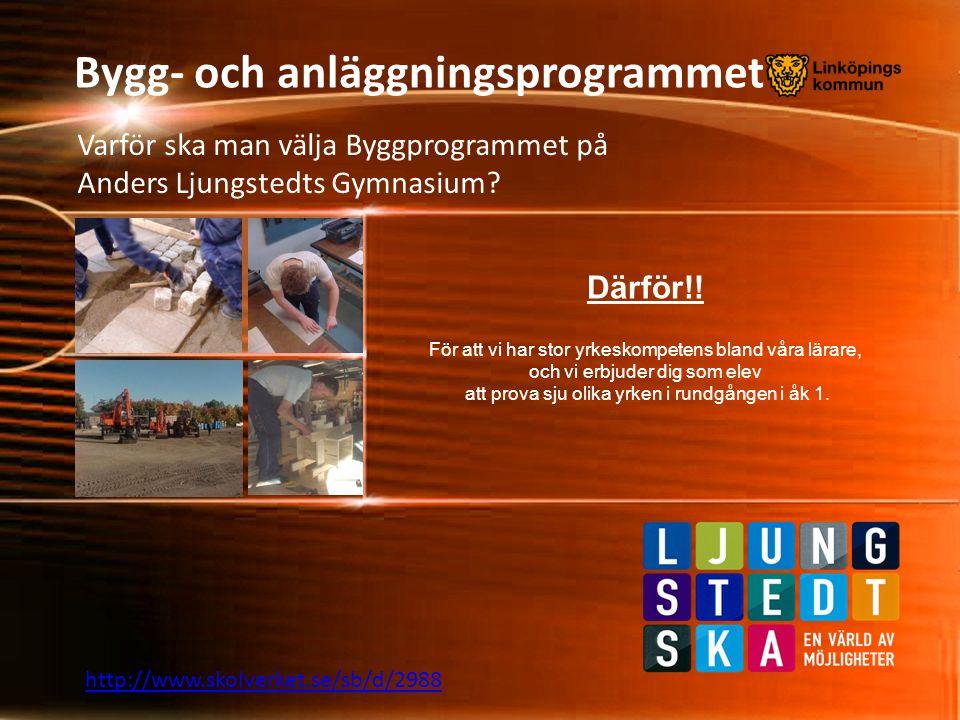 Bygg- och anläggningsprogrammet Varför ska man välja Byggprogrammet på Anders Ljungstedts Gymnasium? http://www.skolverket.se/sb/d/2988 Därför!! För a