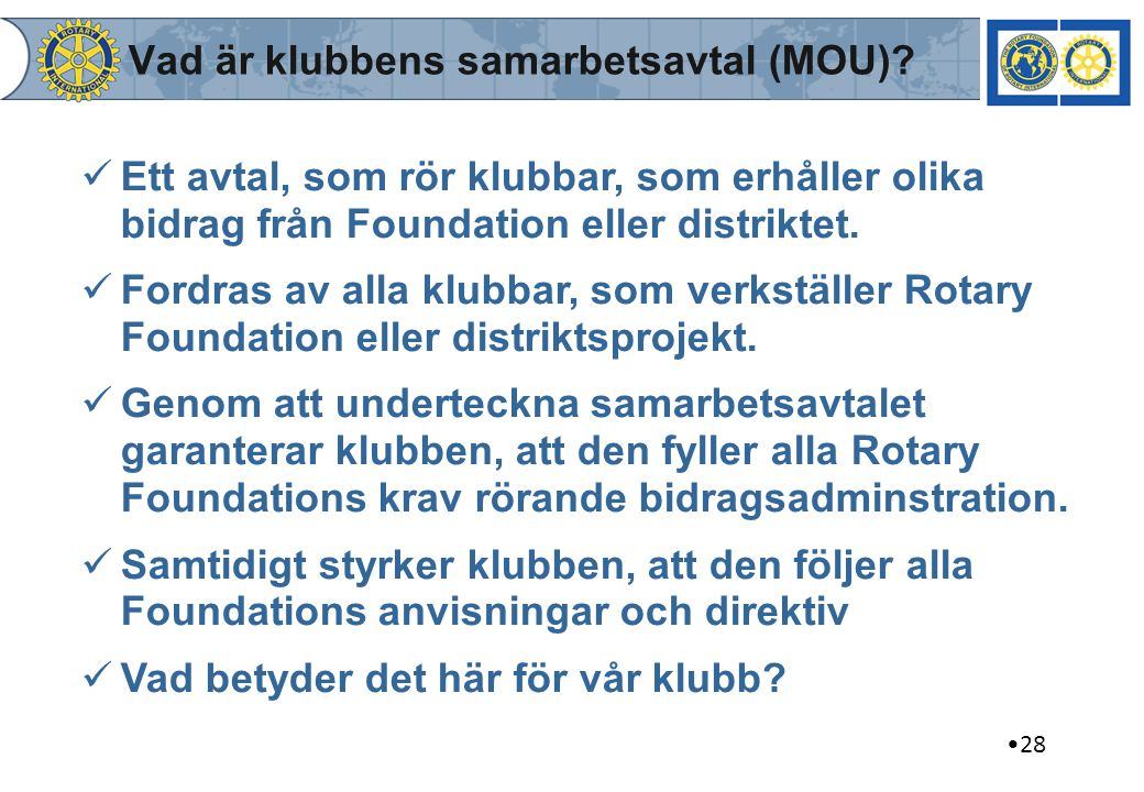 28 Vad är klubbens samarbetsavtal (MOU)? Ett avtal, som rör klubbar, som erhåller olika bidrag från Foundation eller distriktet. Fordras av alla klubb