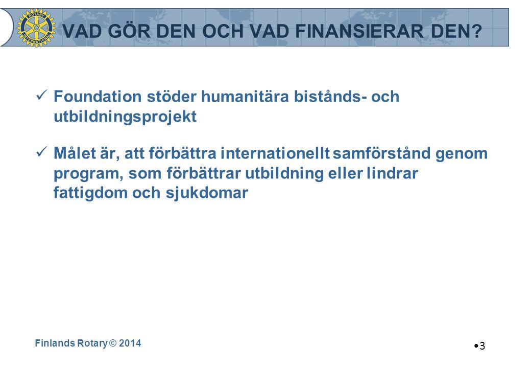 Finlands Rotary © 2014 3 VAD GÖR DEN OCH VAD FINANSIERAR DEN? Foundation stöder humanitära bistånds- och utbildningsprojekt Målet är, att förbättra in