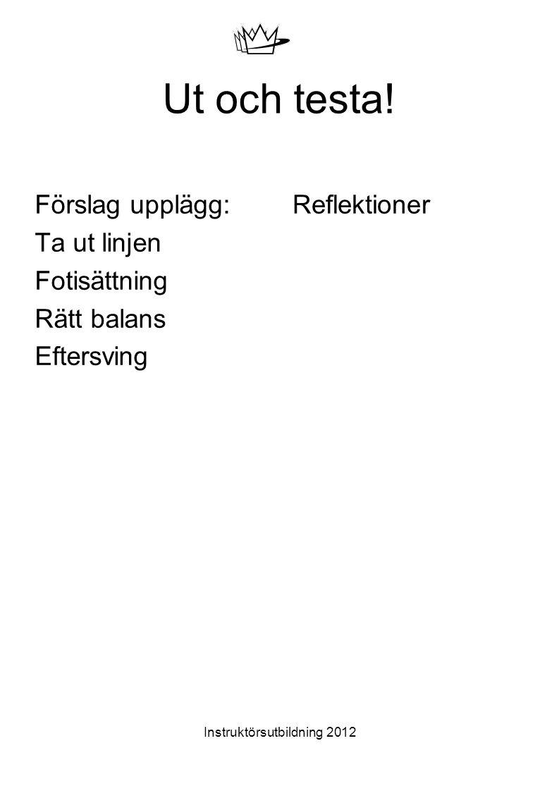 Instruktörsutbildning 2012 Ut och testa! Förslag upplägg: Ta ut linjen Fotisättning Rätt balans Eftersving Reflektioner