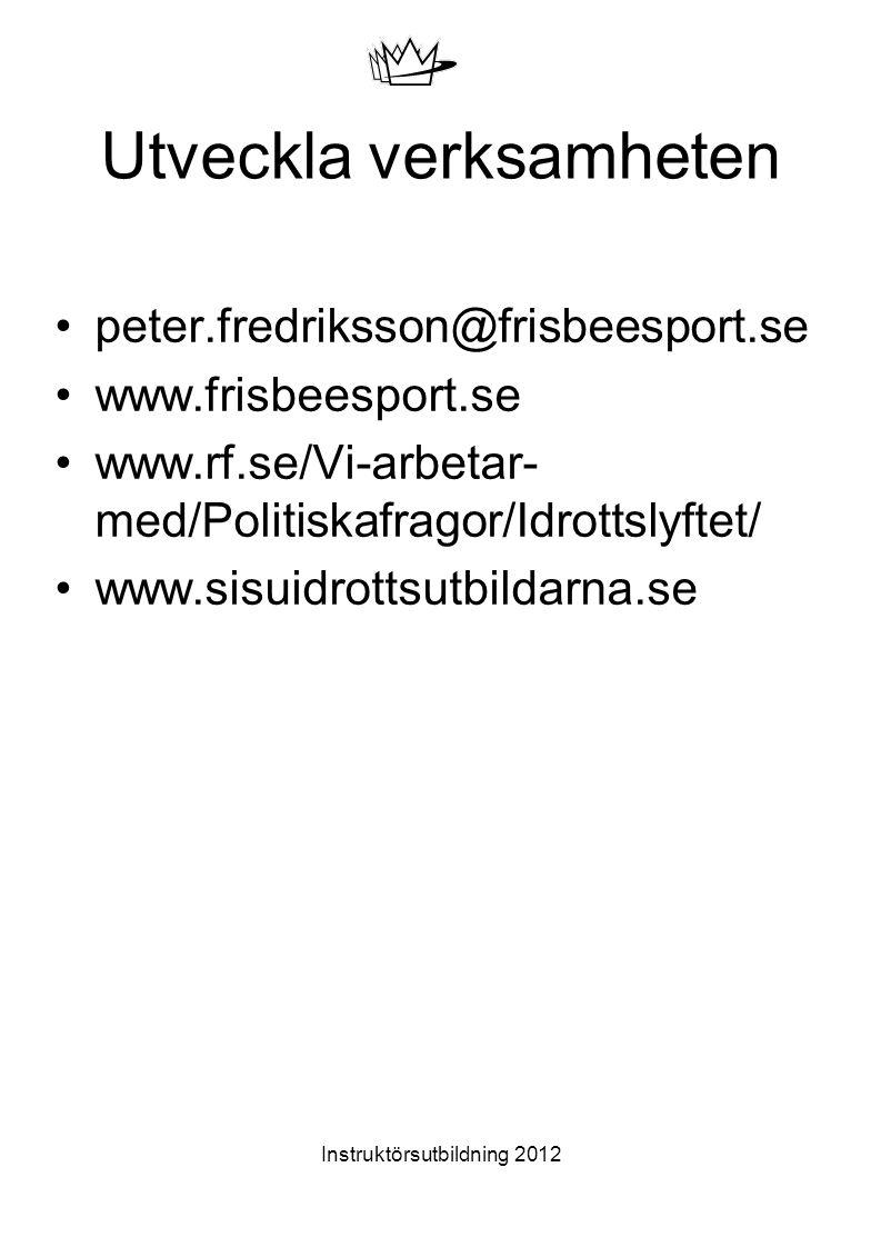 Utveckla verksamheten peter.fredriksson@frisbeesport.se www.frisbeesport.se www.rf.se/Vi-arbetar- med/Politiskafragor/Idrottslyftet/ www.sisuidrottsutbildarna.se Instruktörsutbildning 2012
