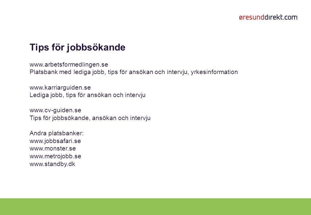 Tips för jobbsökande www.arbetsformedlingen.se Platsbank med lediga jobb, tips för ansökan och intervju, yrkesinformation www.karriarguiden.se Lediga jobb, tips för ansökan och intervju www.cv-guiden.se Tips för jobbsökande, ansökan och intervju Andra platsbanker: www.jobbsafari.se www.monster.se www.metrojobb.se www.standby.dk