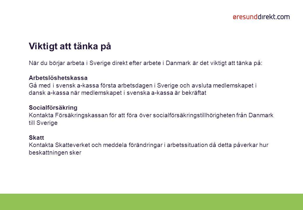 Viktigt att tänka på När du börjar arbeta i Sverige direkt efter arbete i Danmark är det viktigt att tänka på: Arbetslöshetskassa Gå med i svensk a-kassa första arbetsdagen i Sverige och avsluta medlemskapet i dansk a-kassa när medlemskapet i svenska a-kassa är bekräftat Socialförsäkring Kontakta Försäkringskassan för att föra över socialförsäkringstillhörigheten från Danmark till Sverige Skatt Kontakta Skatteverket och meddela förändringar i arbetssituation då detta påverkar hur beskattningen sker
