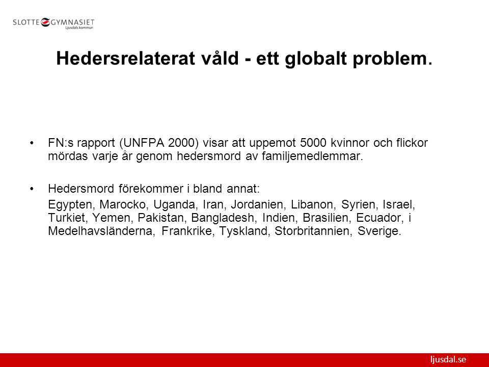 ljusdal.se Hedersrelaterat våld - ett globalt problem. FN:s rapport (UNFPA 2000) visar att uppemot 5000 kvinnor och flickor mördas varje år genom hede