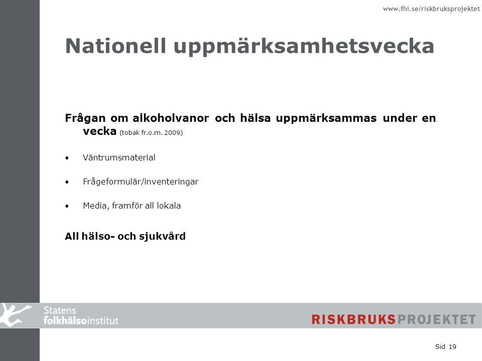 www.fhi.se/riskbruksprojektet Sid 19 Nationell uppmärksamhetsvecka Frågan om alkoholvanor och hälsa uppmärksammas under en vecka (tobak fr.o.m. 2009)