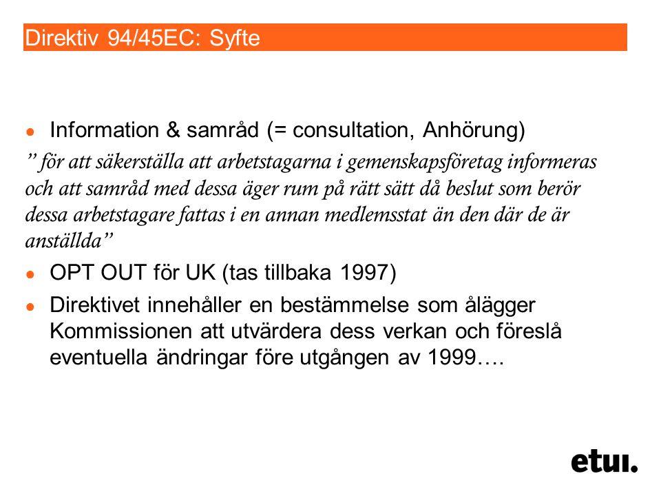 Direktiv 94/45EC: Syfte ● Information & samråd (= consultation, Anhörung) för att säkerställa att arbetstagarna i gemenskapsföretag informeras och att samråd med dessa äger rum på rätt sätt då beslut som berör dessa arbetstagare fattas i en annan medlemsstat än den där de är anställda ● OPT OUT för UK (tas tillbaka 1997) ● Direktivet innehåller en bestämmelse som ålägger Kommissionen att utvärdera dess verkan och föreslå eventuella ändringar före utgången av 1999….