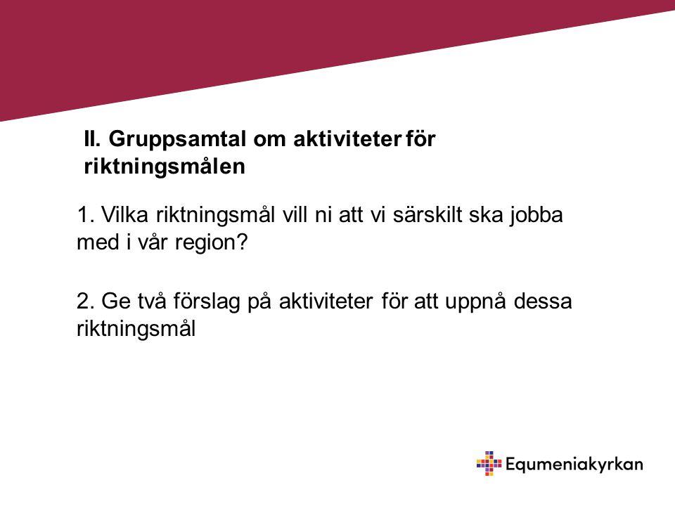 II. Gruppsamtal om aktiviteter för riktningsmålen 1. Vilka riktningsmål vill ni att vi särskilt ska jobba med i vår region? 2. Ge två förslag på aktiv