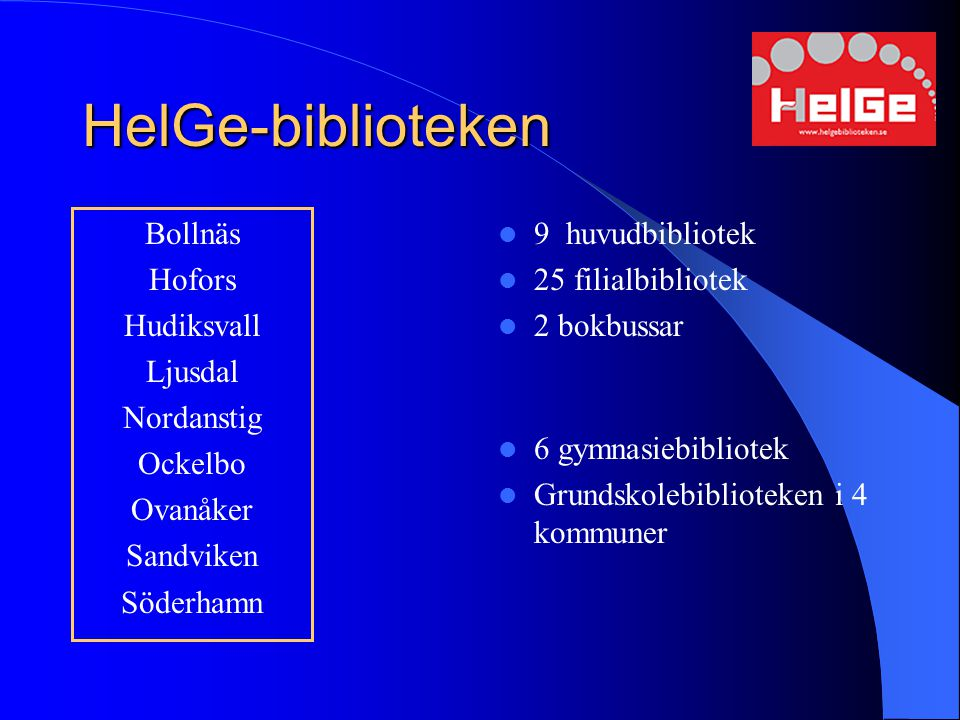 HelGe-biblioteken Bollnäs Hofors Hudiksvall Ljusdal Nordanstig Ockelbo Ovanåker Sandviken Söderhamn 9 huvudbibliotek 25 filialbibliotek 2 bokbussar 6 gymnasiebibliotek Grundskolebiblioteken i 4 kommuner