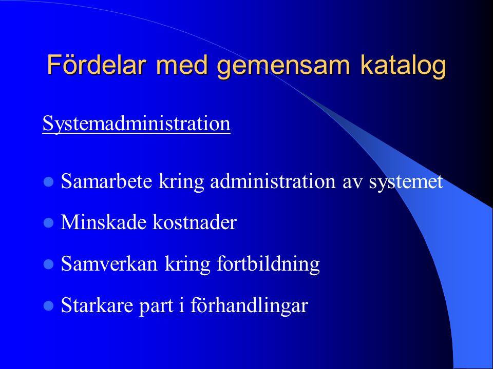 Fördelar med gemensam katalog Systemadministration Samarbete kring administration av systemet Minskade kostnader Samverkan kring fortbildning Starkare part i förhandlingar