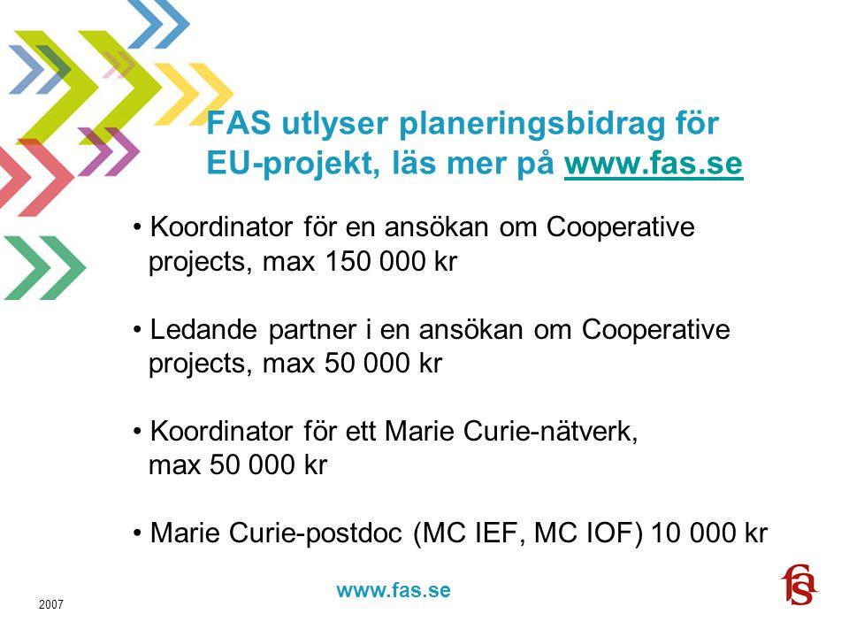 www.fas.forskning.se www.fas.se 2007 FAS utlyser planeringsbidrag för EU-projekt, läs mer på www.fas.sewww.fas.se Koordinator för en ansökan om Cooperative projects, max 150 000 kr Ledande partner i en ansökan om Cooperative projects, max 50 000 kr Koordinator för ett Marie Curie-nätverk, max 50 000 kr Marie Curie-postdoc (MC IEF, MC IOF) 10 000 kr