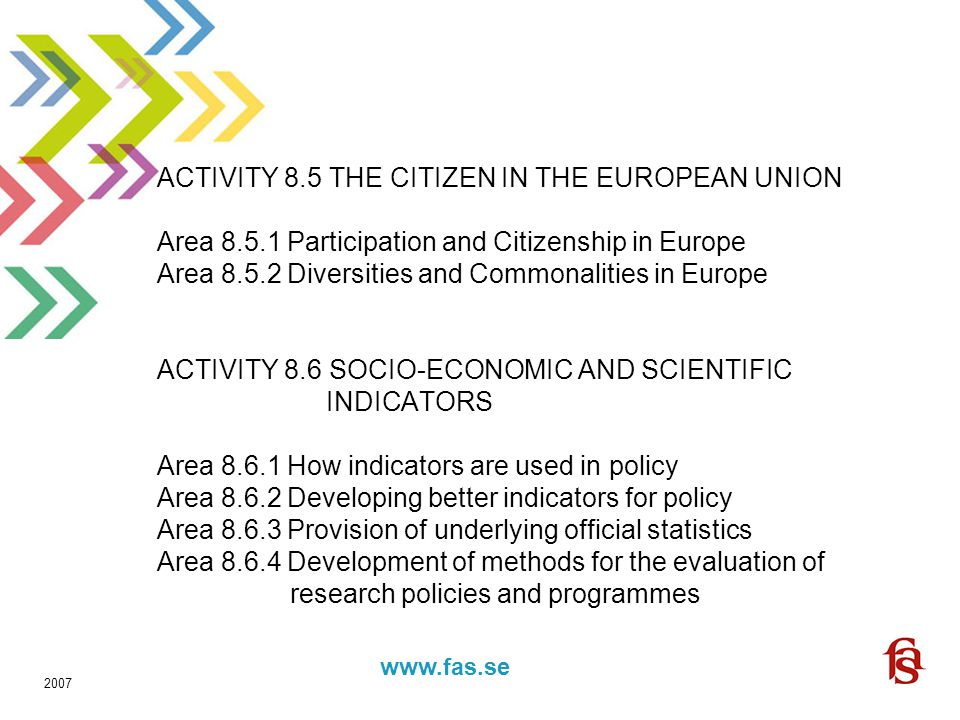 www.fas.forskning.se www.fas.se 2007 ACTIVITY 8.5 THE CITIZEN IN THE EUROPEAN UNION Area 8.5.1 Participation and Citizenship in Europe Area 8.5.2 Diversities and Commonalities in Europe ACTIVITY 8.6 SOCIO-ECONOMIC AND SCIENTIFIC INDICATORS Area 8.6.1 How indicators are used in policy Area 8.6.2 Developing better indicators for policy Area 8.6.3 Provision of underlying official statistics Area 8.6.4 Development of methods for the evaluation of research policies and programmes