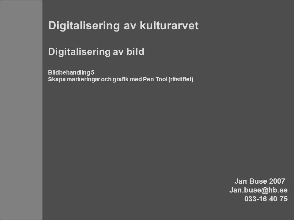 Digitalisering av kulturarvet Digitalisering av bild Bildbehandling 5 Skapa markeringar och grafik med Pen Tool (ritstiftet) Jan Buse 2007 Jan.buse@hb