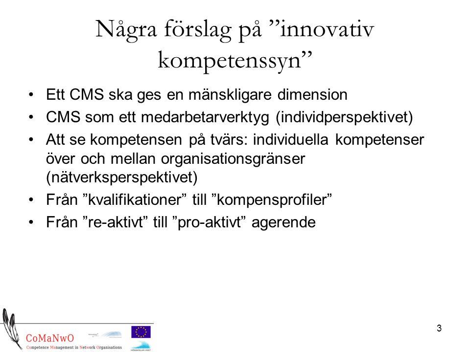 3 Några förslag på innovativ kompetenssyn Ett CMS ska ges en mänskligare dimension CMS som ett medarbetarverktyg (individperspektivet) Att se kompetensen på tvärs: individuella kompetenser över och mellan organisationsgränser (nätverksperspektivet) Från kvalifikationer till kompensprofiler Från re-aktivt till pro-aktivt agerende