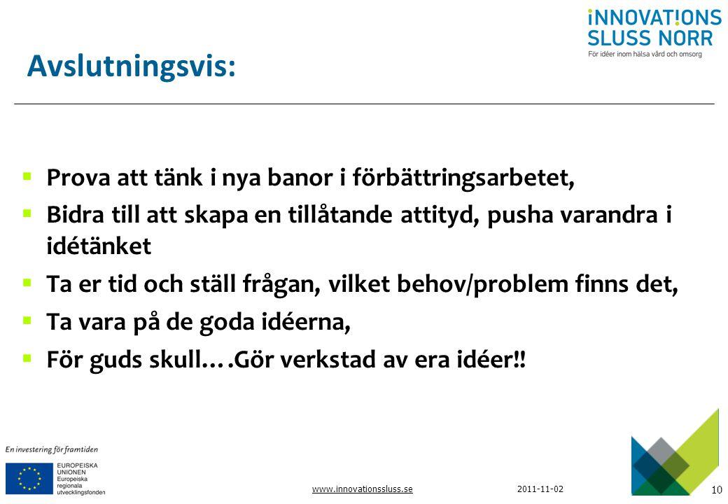 10 www.innovationssluss.se2011-11-02 Avslutningsvis:  Prova att tänk i nya banor i förbättringsarbetet,  Bidra till att skapa en tillåtande attityd,