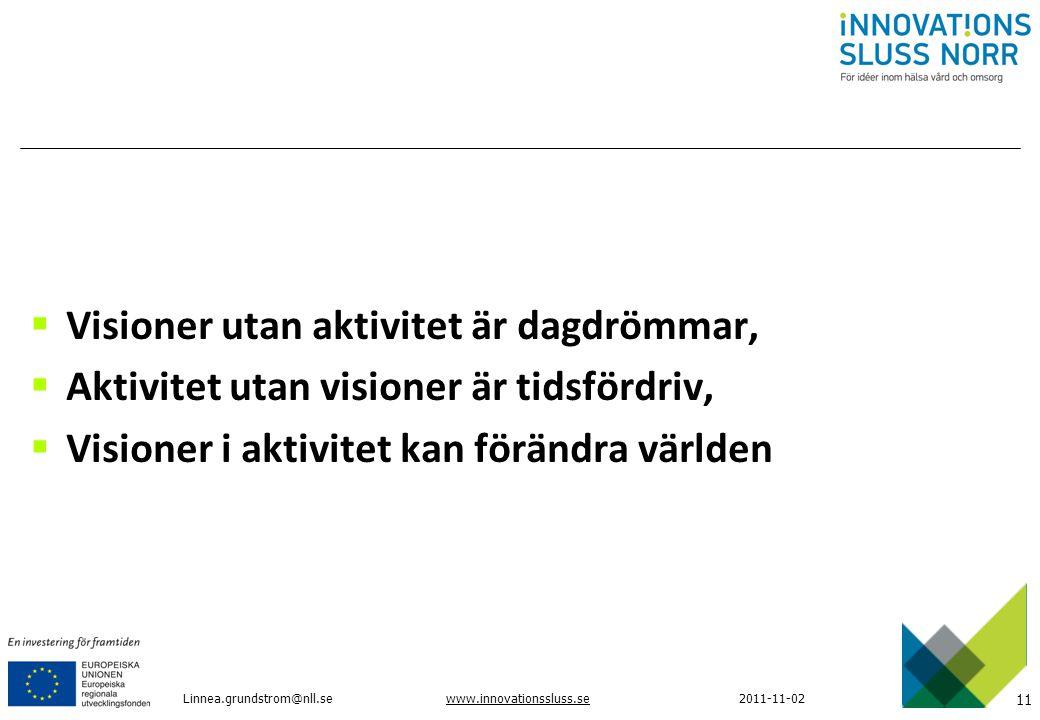 11 www.innovationssluss.se2011-11-02  Visioner utan aktivitet är dagdrömmar,  Aktivitet utan visioner är tidsfördriv,  Visioner i aktivitet kan för