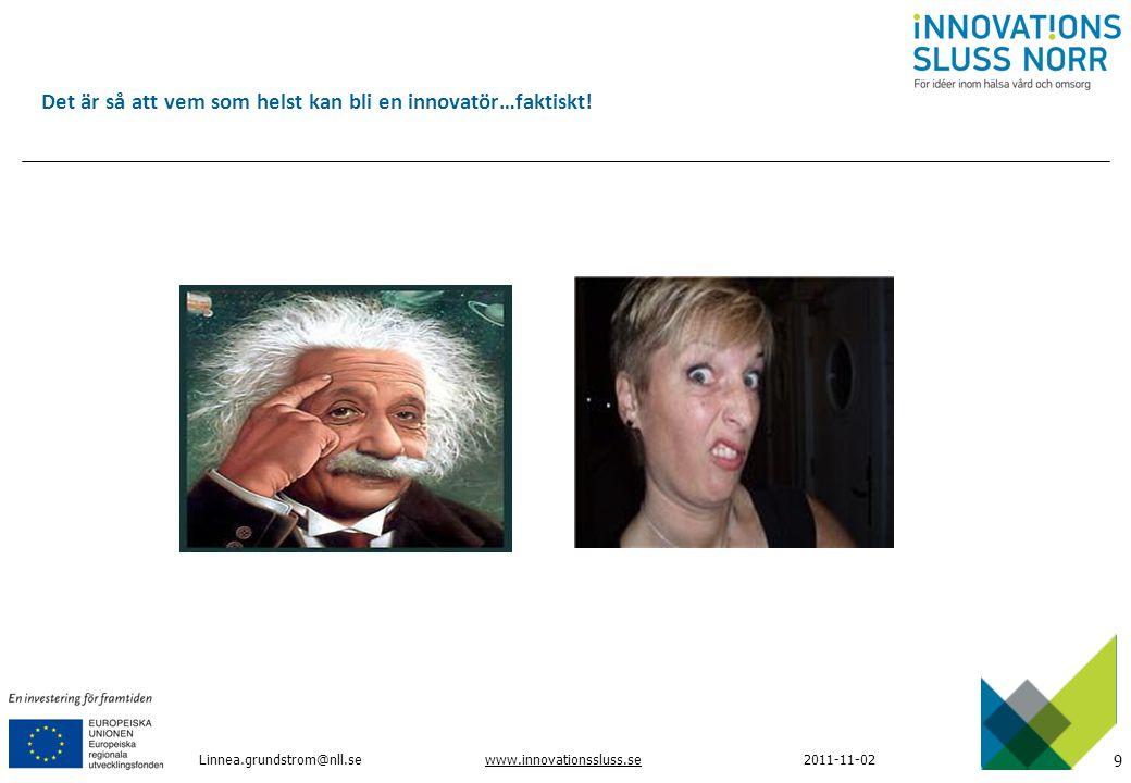 9 www.innovationssluss.se2011-11-02Linnea.grundstrom@nll.se Det är så att vem som helst kan bli en innovatör…faktiskt!
