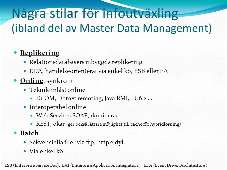 Några stilar för infoutväxling (ibland del av Master Data Management) Replikering Relationsdatabasers inbyggda replikering EDA, händelseorienterat via enkel kö, ESB eller EAI Online, synkront Teknik-inlåst online DCOM, Dotnet remoting, Java RMI, LU6.2...