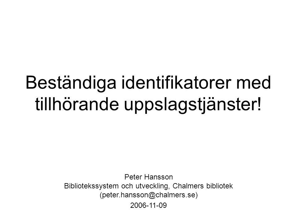 Beständiga identifikatorer med tillhörande uppslagstjänster! Peter Hansson Bibliotekssystem och utveckling, Chalmers bibliotek (peter.hansson@chalmers