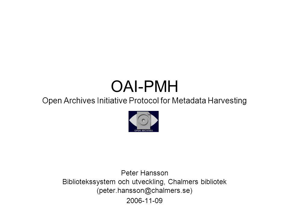 OAI-PMH Open Archives Initiative Protocol for Metadata Harvesting Peter Hansson Bibliotekssystem och utveckling, Chalmers bibliotek (peter.hansson@cha