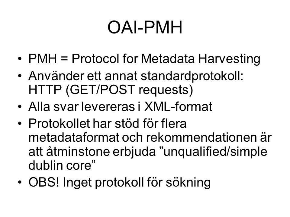 OAI-PMH PMH = Protocol for Metadata Harvesting Använder ett annat standardprotokoll: HTTP (GET/POST requests) Alla svar levereras i XML-format Protoko