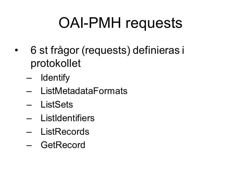 OAI-PMH requests 6 st frågor (requests) definieras i protokollet –Identify –ListMetadataFormats –ListSets –ListIdentifiers –ListRecords –GetRecord