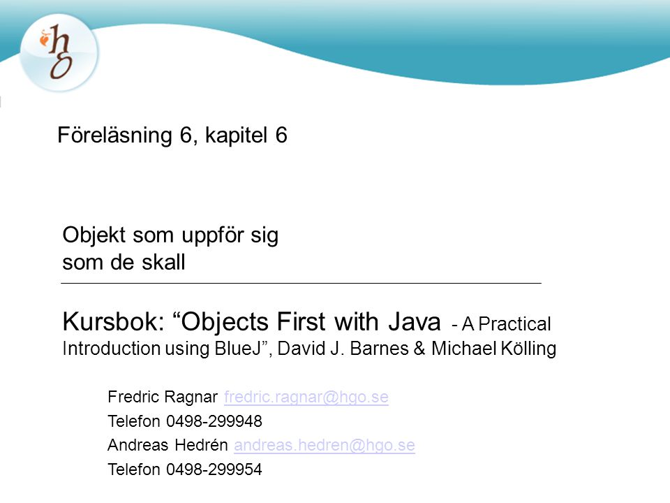 Föreläsning 6, kapitel 6 Objekt som uppför sig som de skall Kursbok: Objects First with Java - A Practical Introduction using BlueJ , David J.