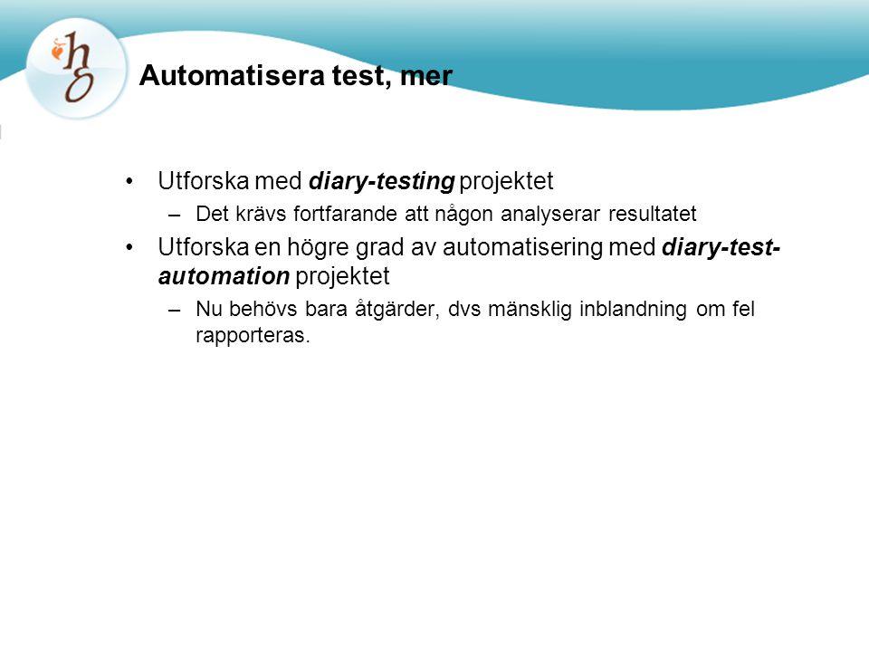 Automatisera test, mer Utforska med diary-testing projektet –Det krävs fortfarande att någon analyserar resultatet Utforska en högre grad av automatisering med diary-test- automation projektet –Nu behövs bara åtgärder, dvs mänsklig inblandning om fel rapporteras.