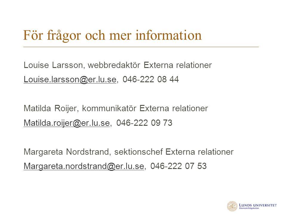 För frågor och mer information Louise Larsson, webbredaktör Externa relationer Louise.larsson@er.lu.seLouise.larsson@er.lu.se, 046-222 08 44 Matilda Roijer, kommunikatör Externa relationer Matilda.roijer@er.lu.seMatilda.roijer@er.lu.se, 046-222 09 73 Margareta Nordstrand, sektionschef Externa relationer Margareta.nordstrand@er.lu.seMargareta.nordstrand@er.lu.se, 046-222 07 53