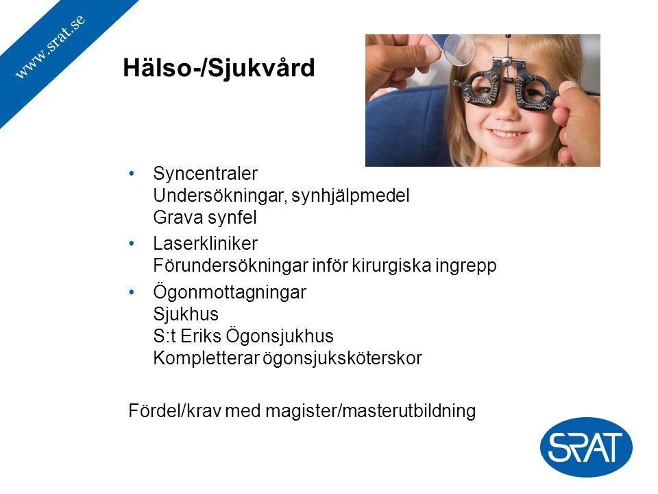 www.srat.se Syncentraler Undersökningar, synhjälpmedel Grava synfel Laserkliniker Förundersökningar inför kirurgiska ingrepp Ögonmottagningar Sjukhus S:t Eriks Ögonsjukhus Kompletterar ögonsjuksköterskor Fördel/krav med magister/masterutbildning Hälso-/Sjukvård